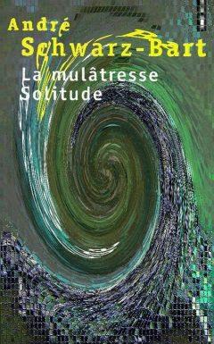 André Schwarz-Bart - La mulâtresse solitude