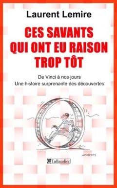 Laurent Lemire - Ces savants qui ont eu raison trop tôt