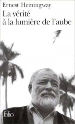 Ernest Hemingway - La Vérité à la lumière de l'Aube
